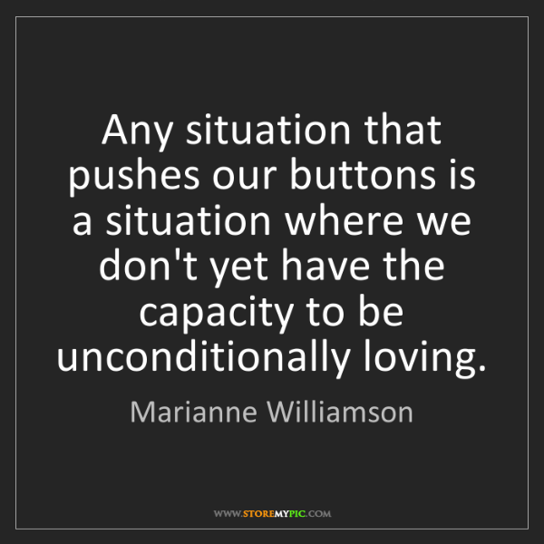 Marianne Williamson: Any situation that pushes our buttons is a situation...