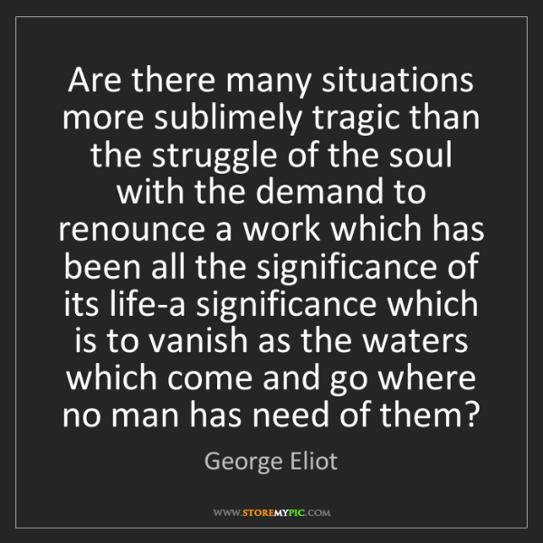 George Eliot: Are there many situations more sublimely tragic than...