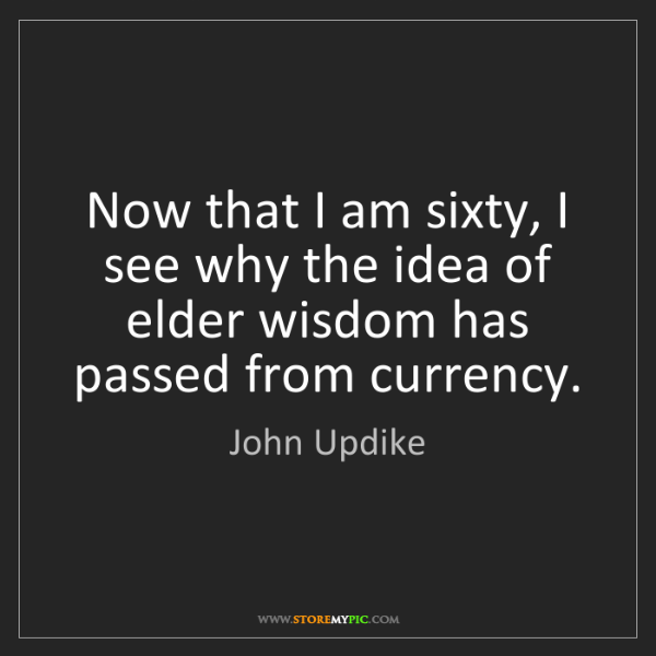 John Updike: Now that I am sixty, I see why the idea of elder wisdom...