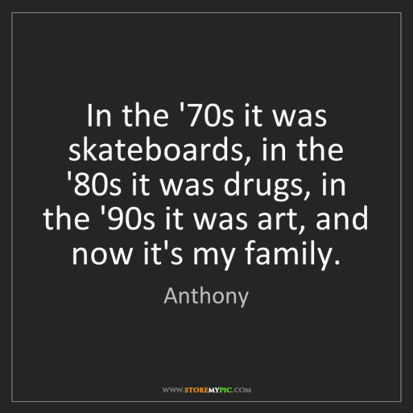 Anthony: In the '70s it was skateboards, in the '80s it was drugs,...