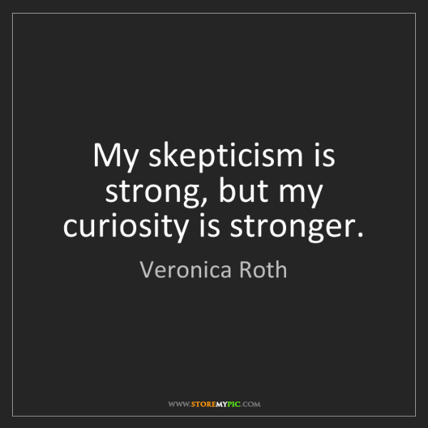 Veronica Roth: My skepticism is strong, but my curiosity is stronger.