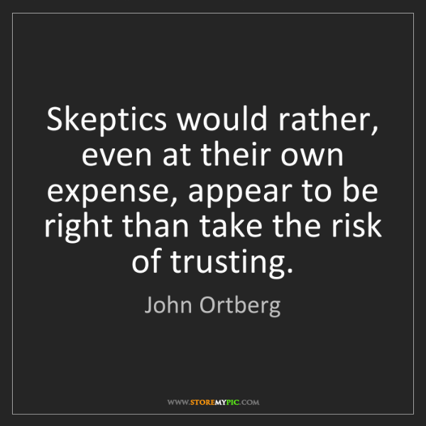 John Ortberg: Skeptics would rather, even at their own expense, appear...