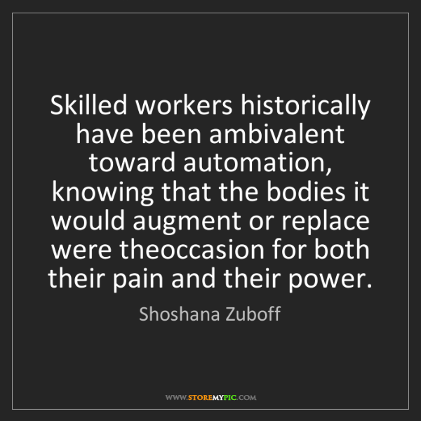 Shoshana Zuboff: Skilled workers historically have been ambivalent toward...