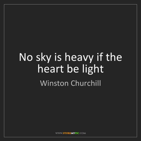 Winston Churchill: No sky is heavy if the heart be light