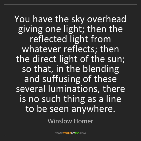 Winslow Homer: You have the sky overhead giving one light; then the...