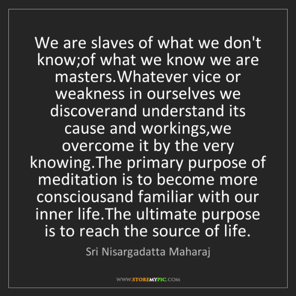 Sri Nisargadatta Maharaj: We are slaves of what we don't know;of what we know we...