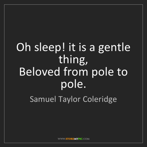 Samuel Taylor Coleridge: Oh sleep! it is a gentle thing,  Beloved from pole to...