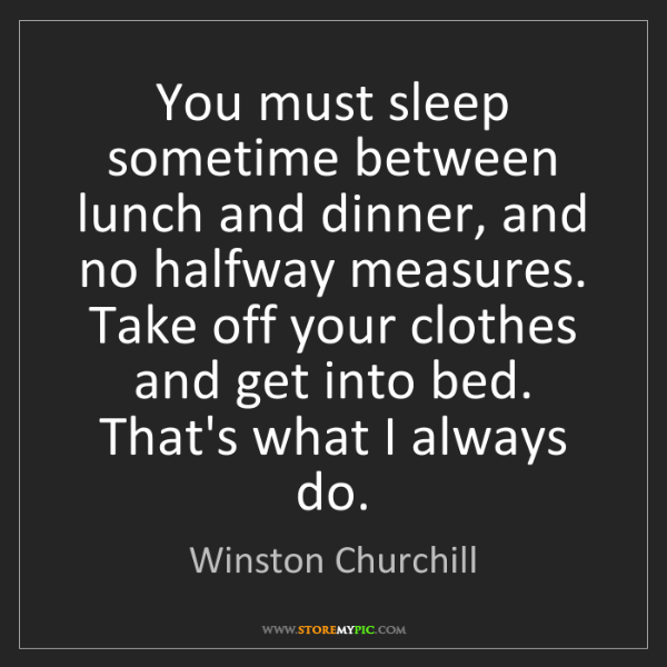 Winston Churchill: You must sleep sometime between lunch and dinner, and...