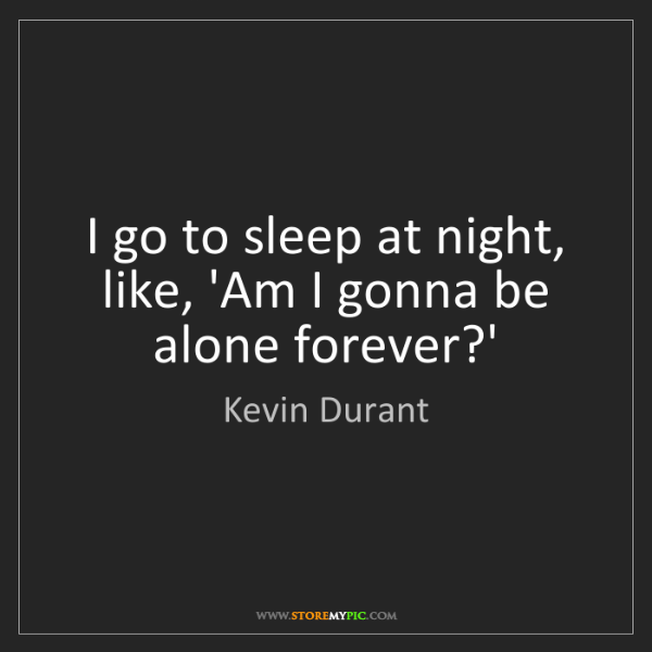 Kevin Durant: I go to sleep at night, like, 'Am I gonna be alone forever?'