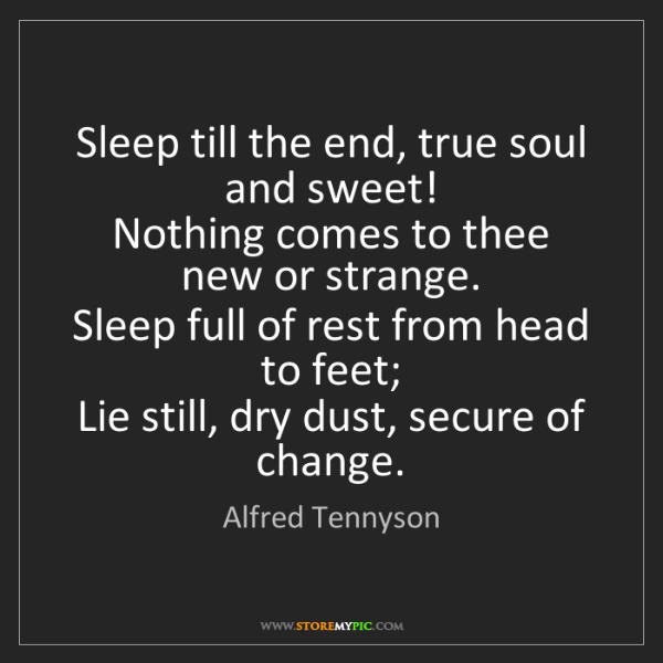 Alfred Tennyson: Sleep till the end, true soul and sweet!   Nothing comes...