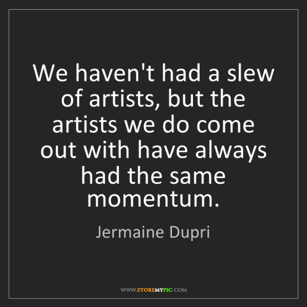 Jermaine Dupri: We haven't had a slew of artists, but the artists we...