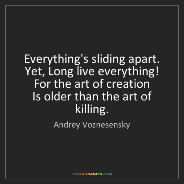 Andrey Voznesensky: Everything's sliding apart.   Yet, Long live everything!...