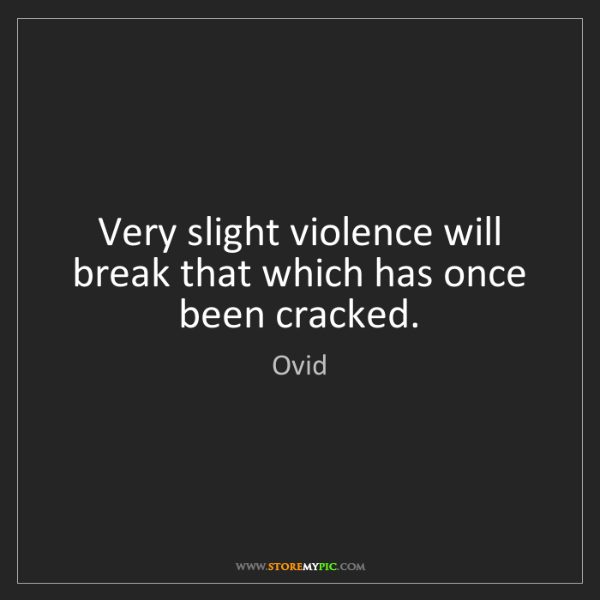 Ovid: Very slight violence will break that which has once been...