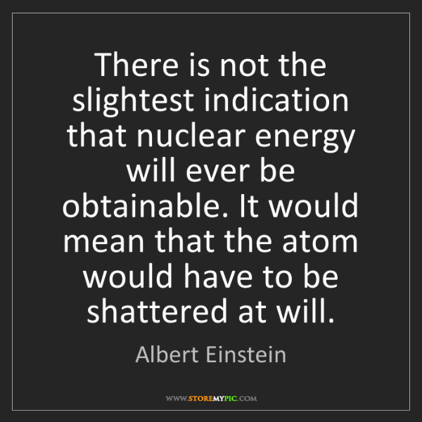 Albert Einstein: There is not the slightest indication that nuclear energy...