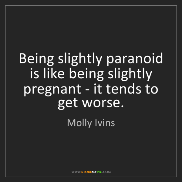 Molly Ivins: Being slightly paranoid is like being slightly pregnant...