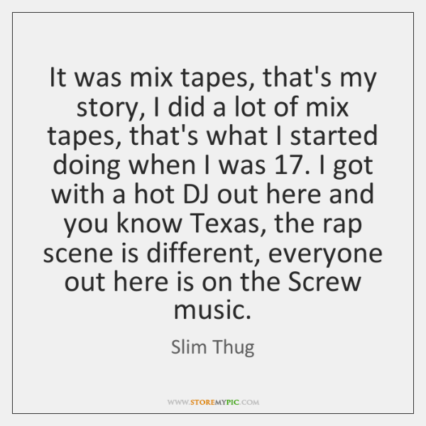 It was mix tapes, that's my story, I did a lot of ...