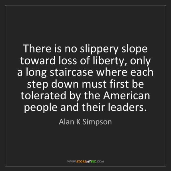 Alan K Simpson: There is no slippery slope toward loss of liberty, only...