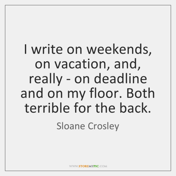 I write on weekends, on vacation, and, really - on deadline and ...