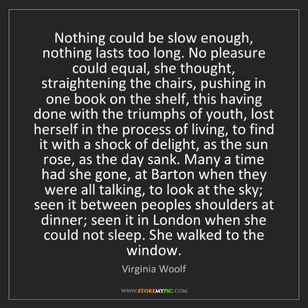 Virginia Woolf: Nothing could be slow enough, nothing lasts too long....