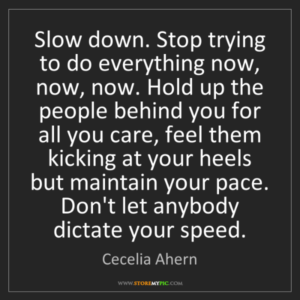 Cecelia Ahern: Slow down. Stop trying to do everything now, now, now....