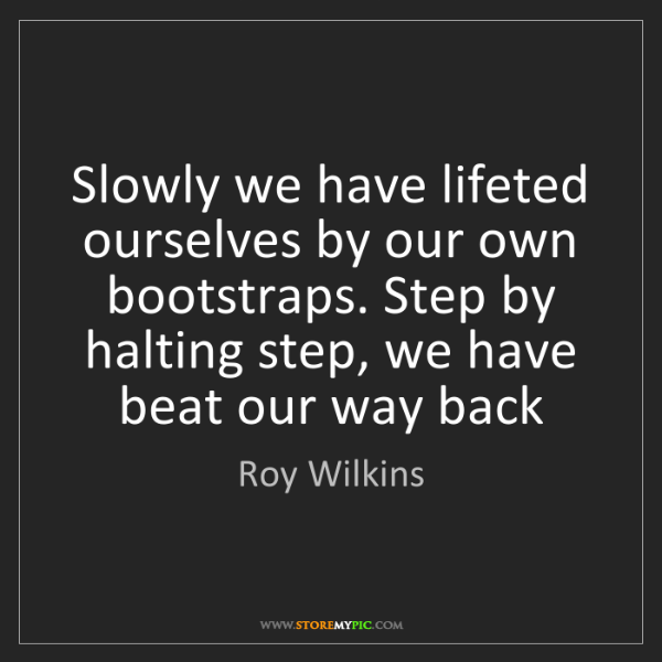 Roy Wilkins: Slowly we have lifeted ourselves by our own bootstraps....
