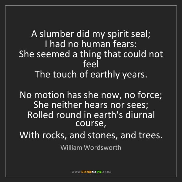 William Wordsworth: A slumber did my spirit seal;   I had no human fears:...