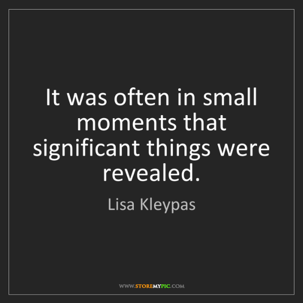 Lisa Kleypas: It was often in small moments that significant things...