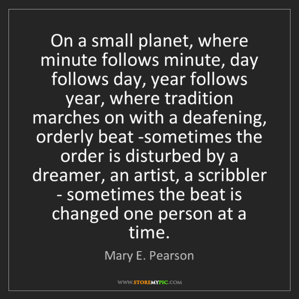 Mary E. Pearson: On a small planet, where minute follows minute, day follows...
