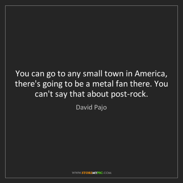 David Pajo: You can go to any small town in America, there's going...