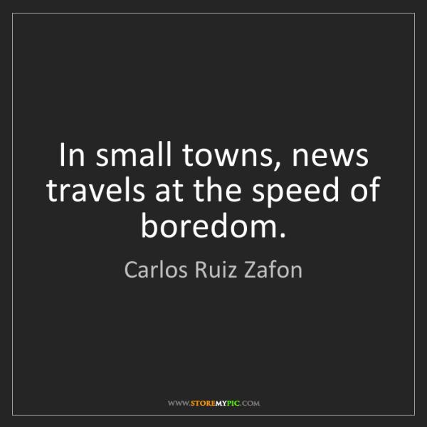 Carlos Ruiz Zafon: In small towns, news travels at the speed of boredom.