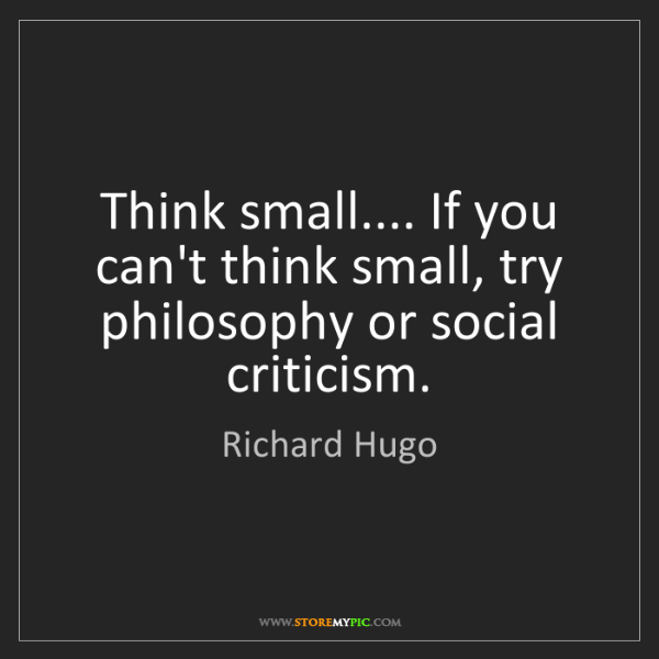 Richard Hugo: Think small.... If you can't think small, try philosophy...