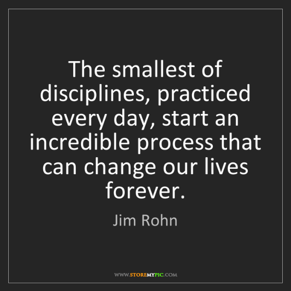 Jim Rohn: The smallest of disciplines, practiced every day, start...
