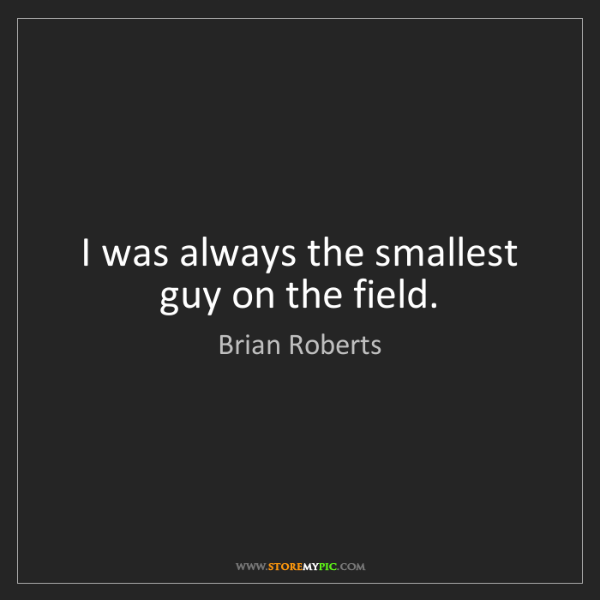 Brian Roberts: I was always the smallest guy on the field.