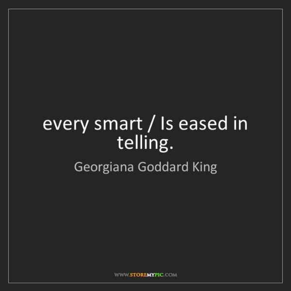Georgiana Goddard King: every smart / Is eased in telling.