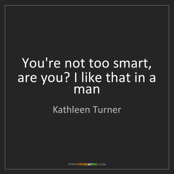 Kathleen Turner: You're not too smart, are you? I like that in a man