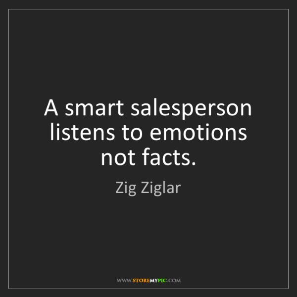 Zig Ziglar: A smart salesperson listens to emotions not facts.