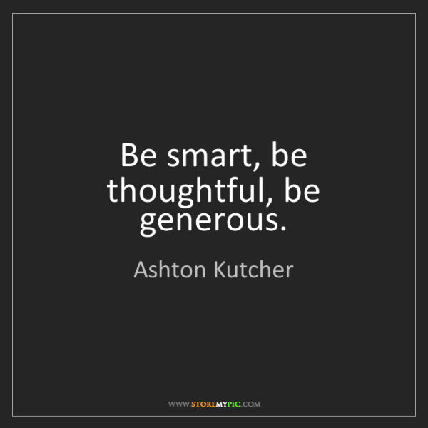 Ashton Kutcher: Be smart, be thoughtful, be generous.