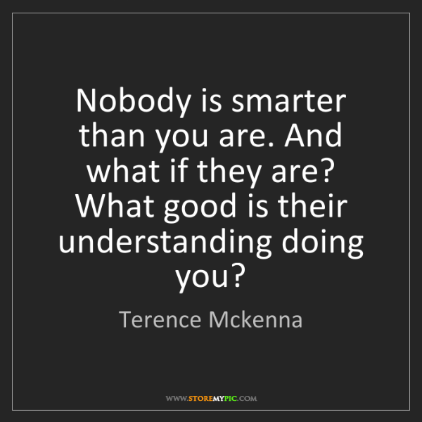 Terence Mckenna: Nobody is smarter than you are. And what if they are?...