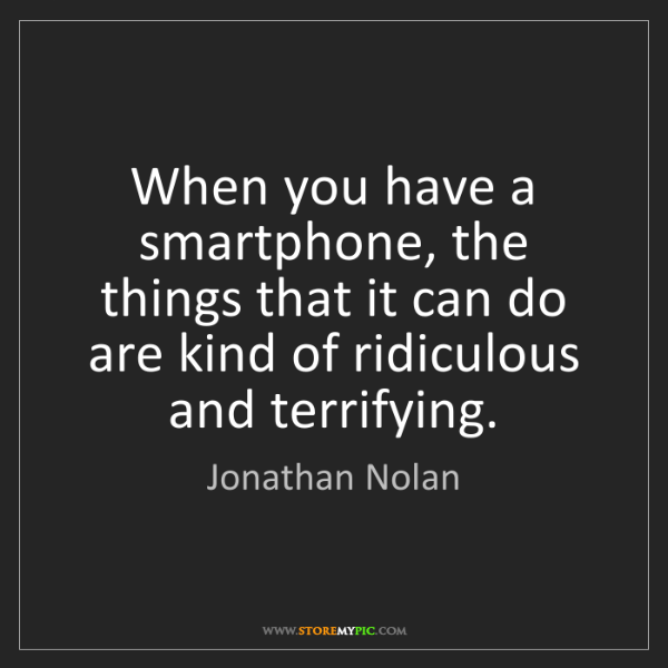 Jonathan Nolan: When you have a smartphone, the things that it can do...