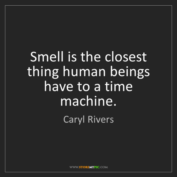 Caryl Rivers: Smell is the closest thing human beings have to a time...