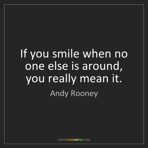 Andy Rooney: If you smile when no one else is around, you really mean...