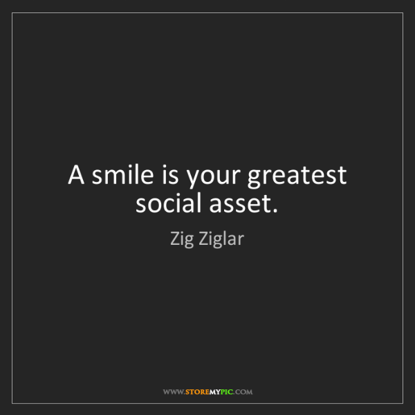Zig Ziglar: A smile is your greatest social asset.