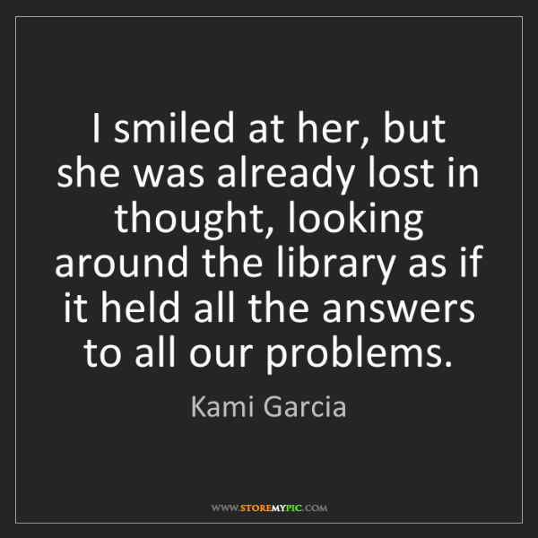 Kami Garcia: I smiled at her, but she was already lost in thought,...