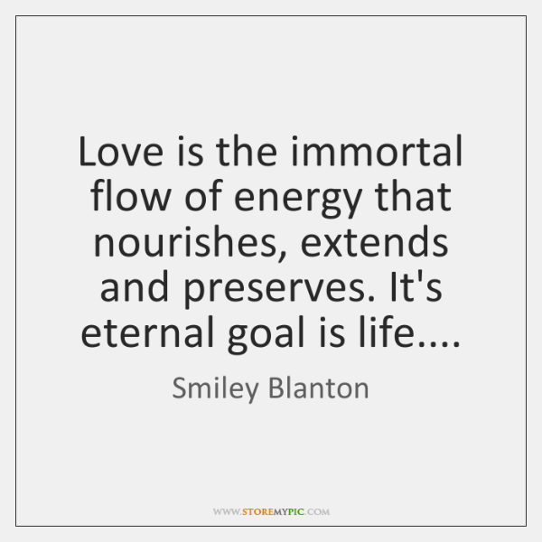 Love is the immortal flow of energy that nourishes, extends and preserves. ...