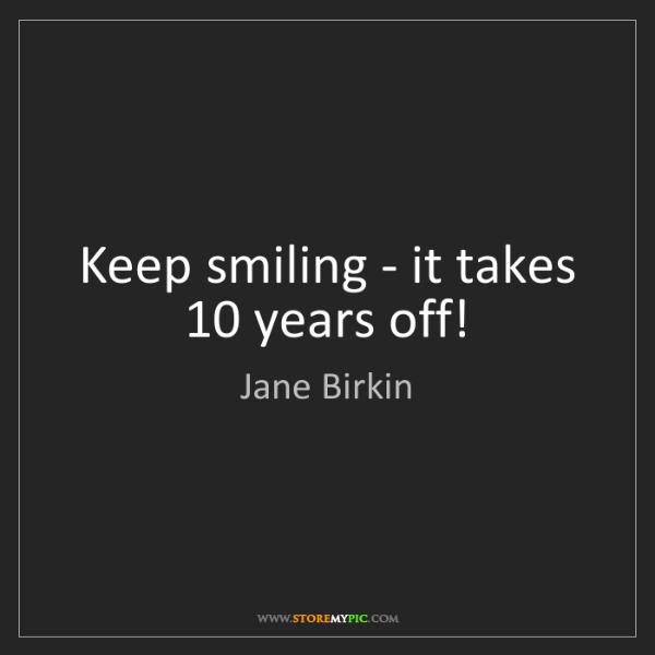 Jane Birkin: Keep smiling - it takes 10 years off!