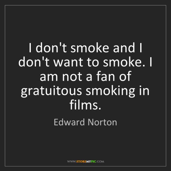 Edward Norton: I don't smoke and I don't want to smoke. I am not a fan...