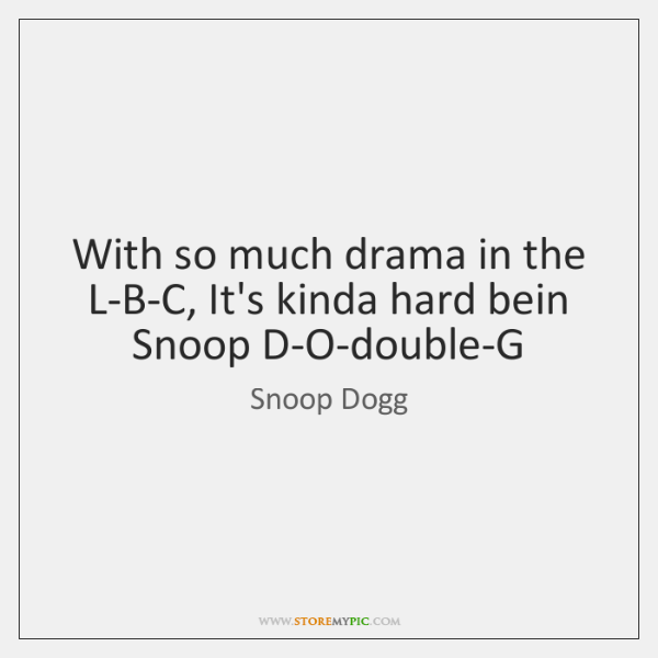 With so much drama in the L-B-C, It's kinda hard bein Snoop ...