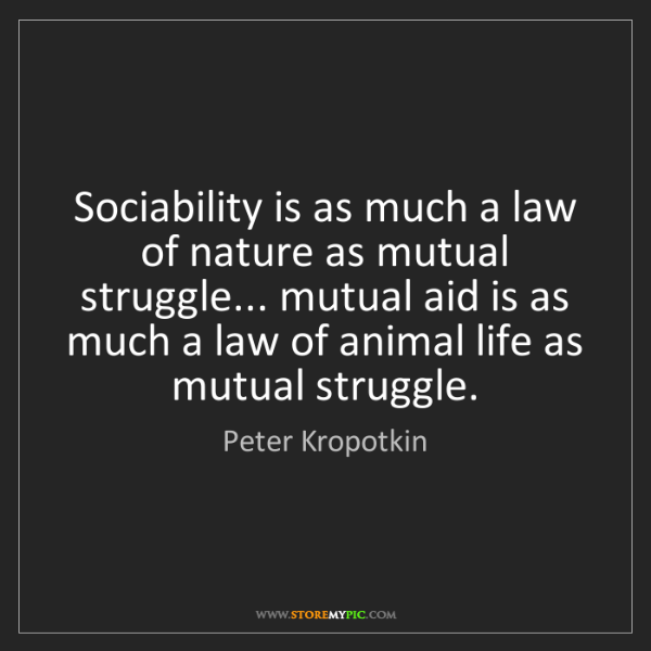 Peter Kropotkin: Sociability is as much a law of nature as mutual struggle......