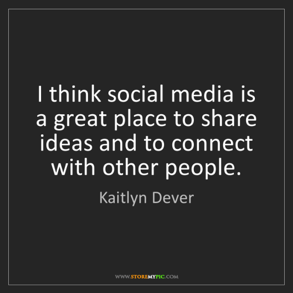 Kaitlyn Dever: I think social media is a great place to share ideas...