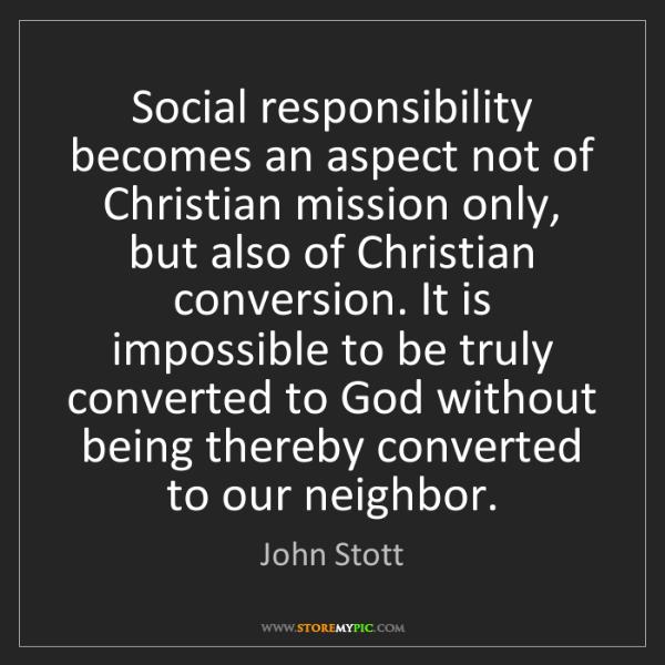 John Stott: Social responsibility becomes an aspect not of Christian...